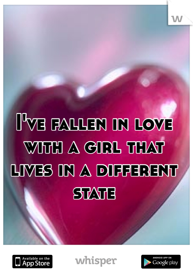 I've fallen in love with a girl that lives in a different state