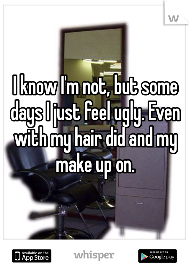 I know I'm not, but some days I just feel ugly. Even with my hair did and my make up on.