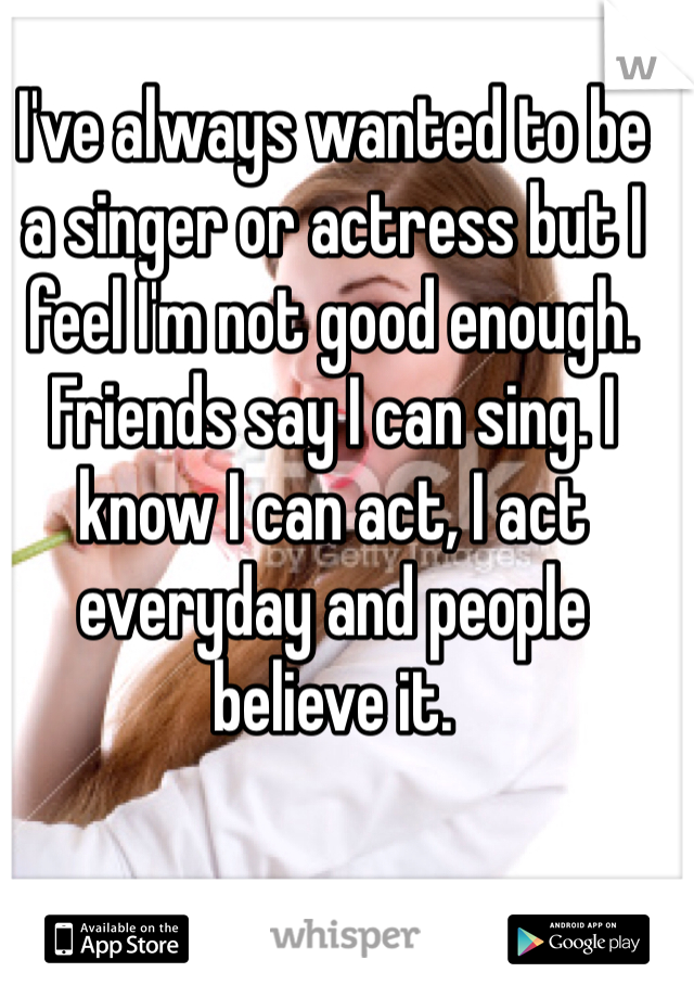 I've always wanted to be a singer or actress but I feel I'm not good enough. Friends say I can sing. I know I can act, I act everyday and people believe it.