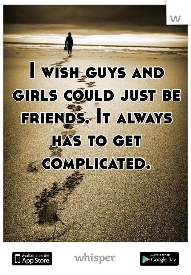 I wish guys and girls could just be friends. It always has to get complicated.