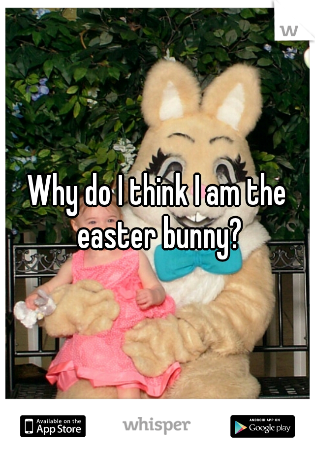 Why do I think I am the easter bunny?