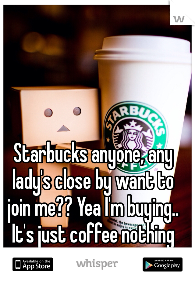 Starbucks anyone, any lady's close by want to join me?? Yea I'm buying.. It's just coffee nothing more...