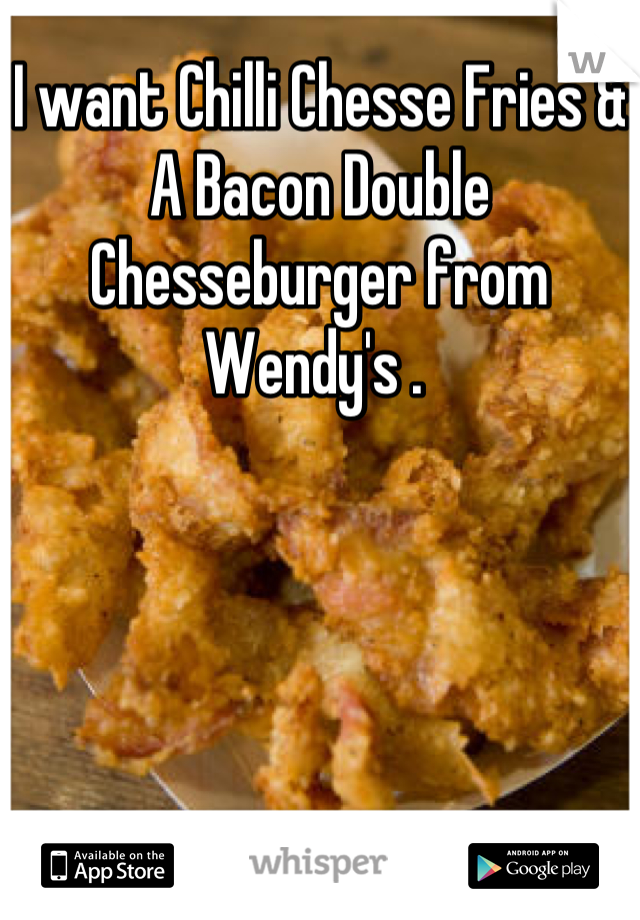I want Chilli Chesse Fries & A Bacon Double Chesseburger from Wendy's .