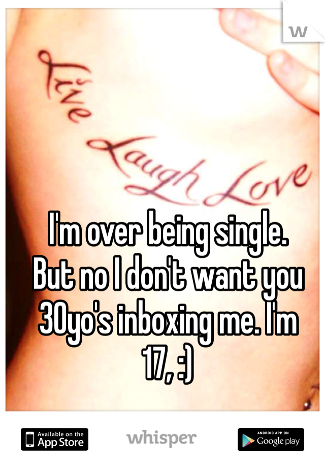 I'm over being single. But no I don't want you 30yo's inboxing me. I'm 17, :)
