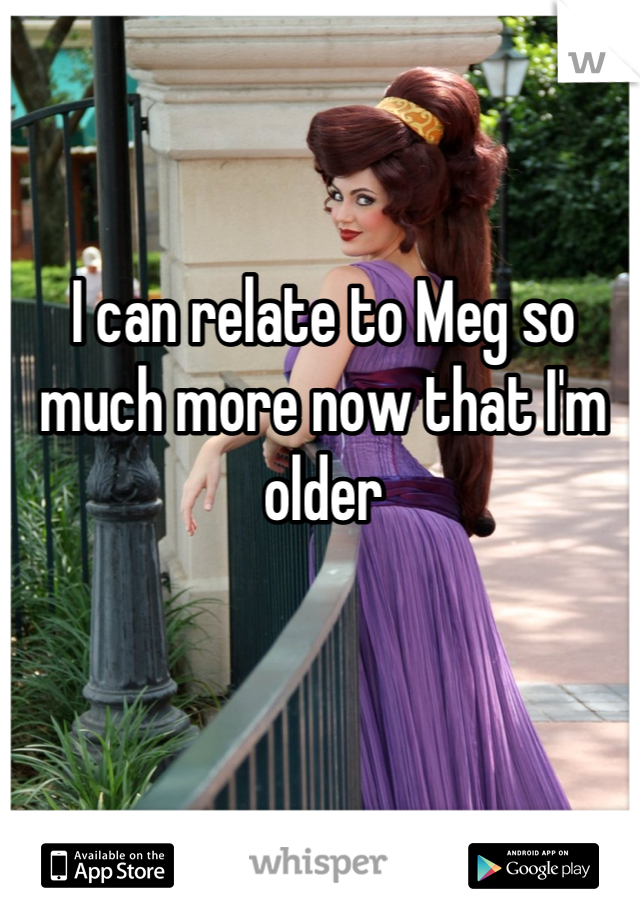 I can relate to Meg so much more now that I'm older