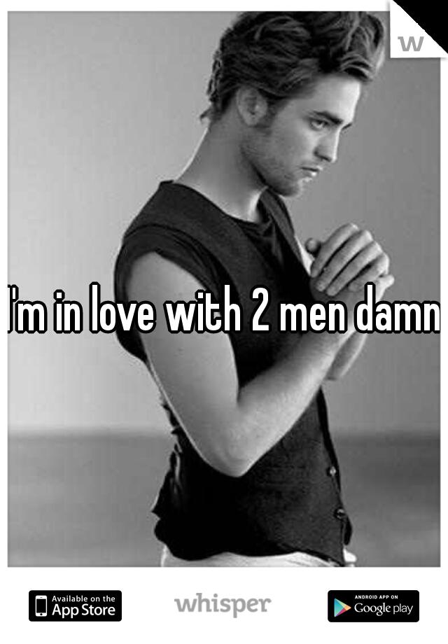 I'm in love with 2 men damn