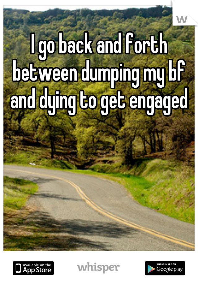 I go back and forth between dumping my bf and dying to get engaged