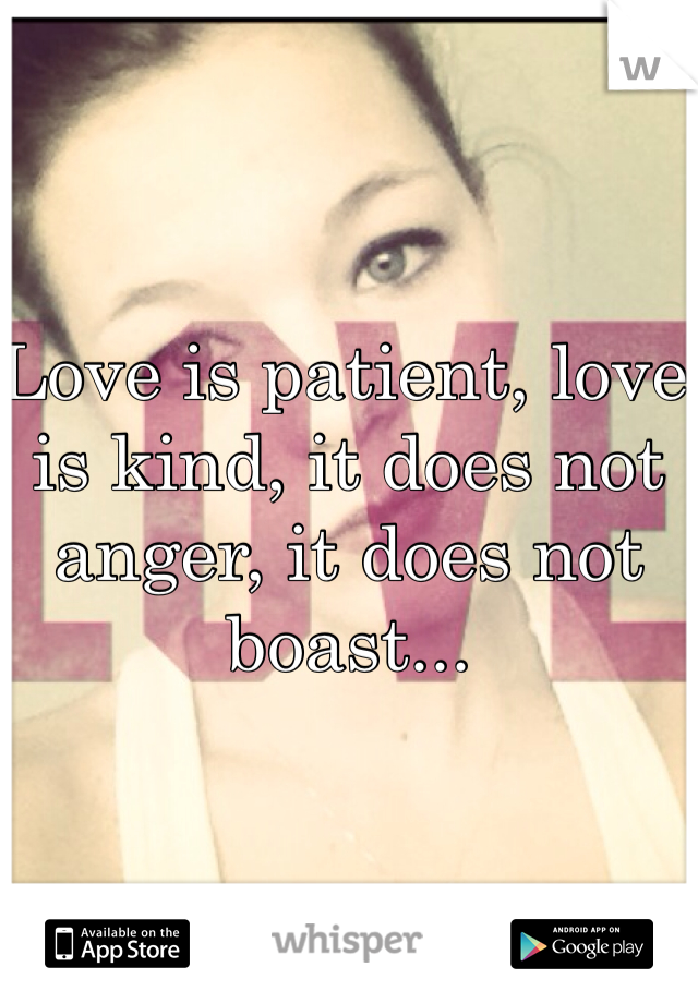 Love is patient, love is kind, it does not anger, it does not boast...