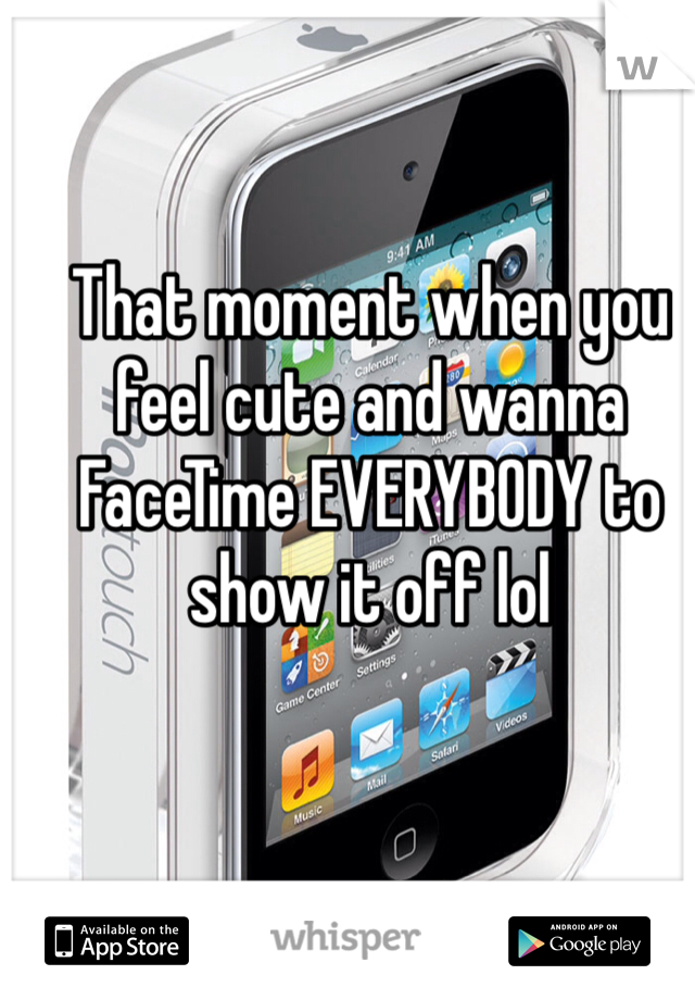 That moment when you feel cute and wanna FaceTime EVERYBODY to show it off lol