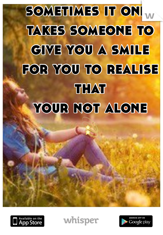 sometimes it only takes someone to give you a smile for you to realise that  your not alone 💫
