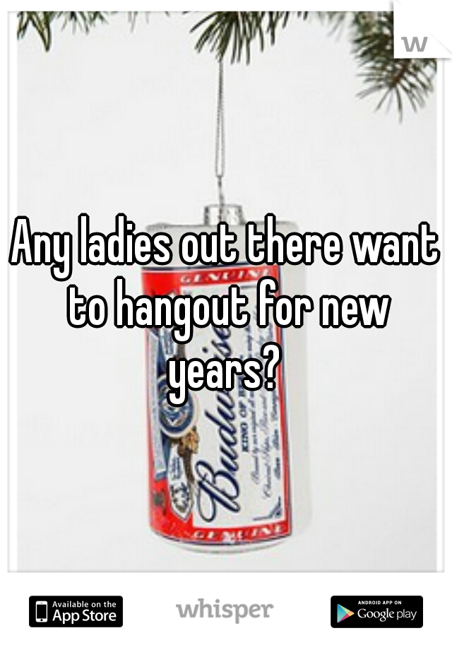 Any ladies out there want to hangout for new years?