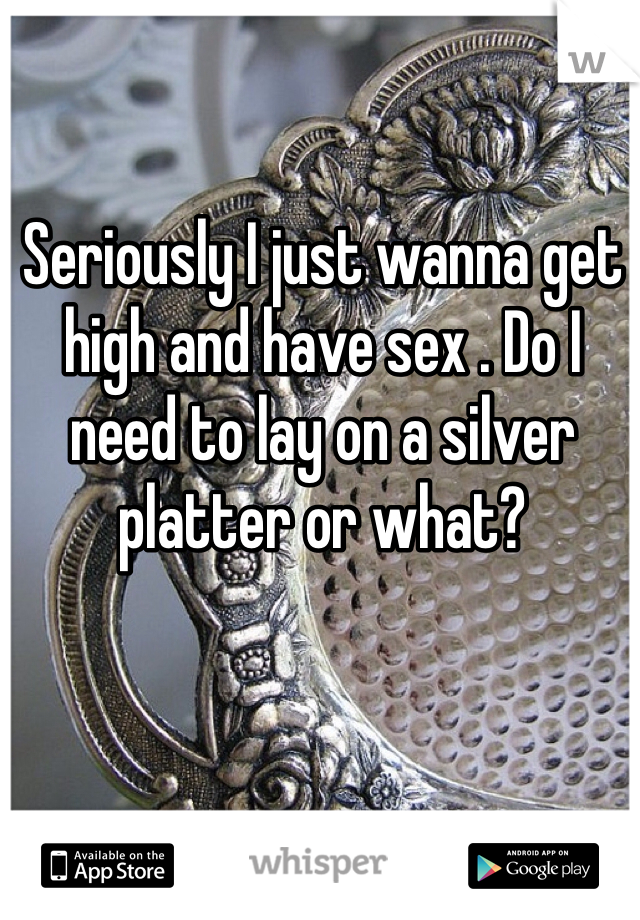 Seriously I just wanna get high and have sex . Do I need to lay on a silver platter or what?