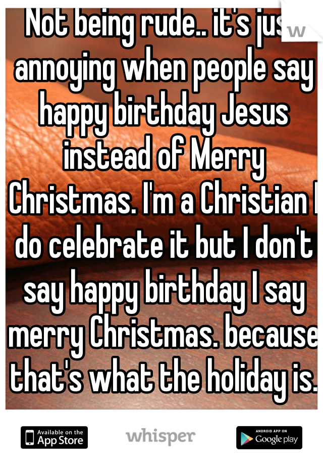not being rude its just annoying when people say happy birthday jesus instead of