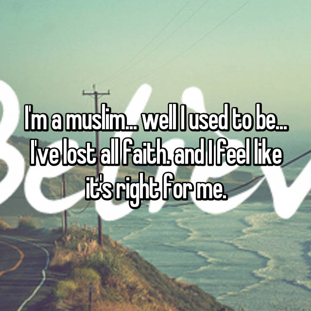 I'm a muslim... well I used to be... I've lost all faith. and I feel like it's right for me.