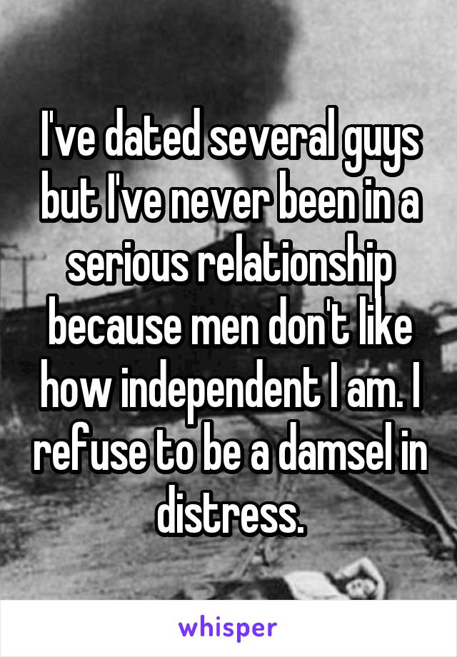 I've dated several guys but I've never been in a serious relationship because men don't like how independent I am. I refuse to be a damsel in distress.