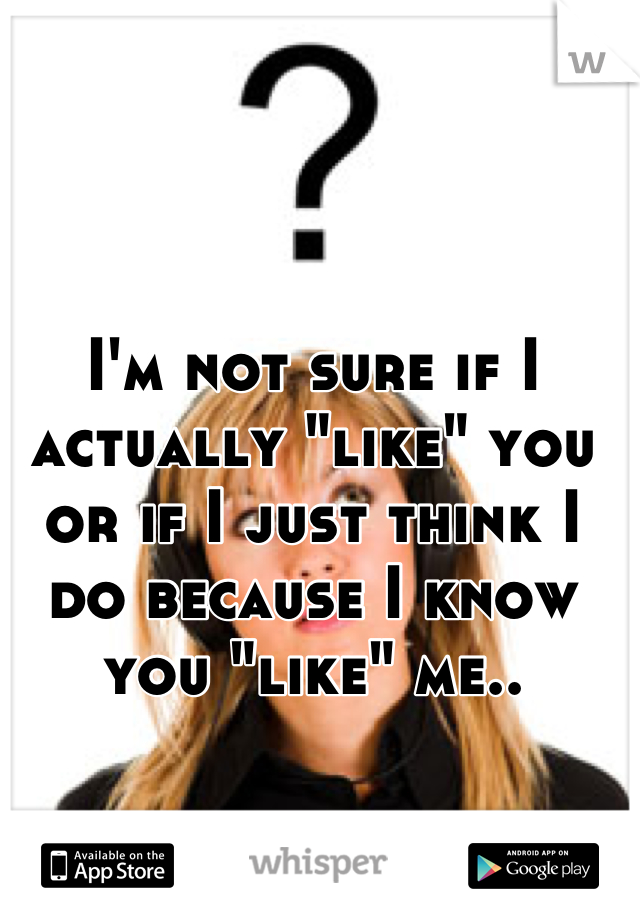 """I'm not sure if I actually """"like"""" you or if I just think I do because I know you """"like"""" me.."""