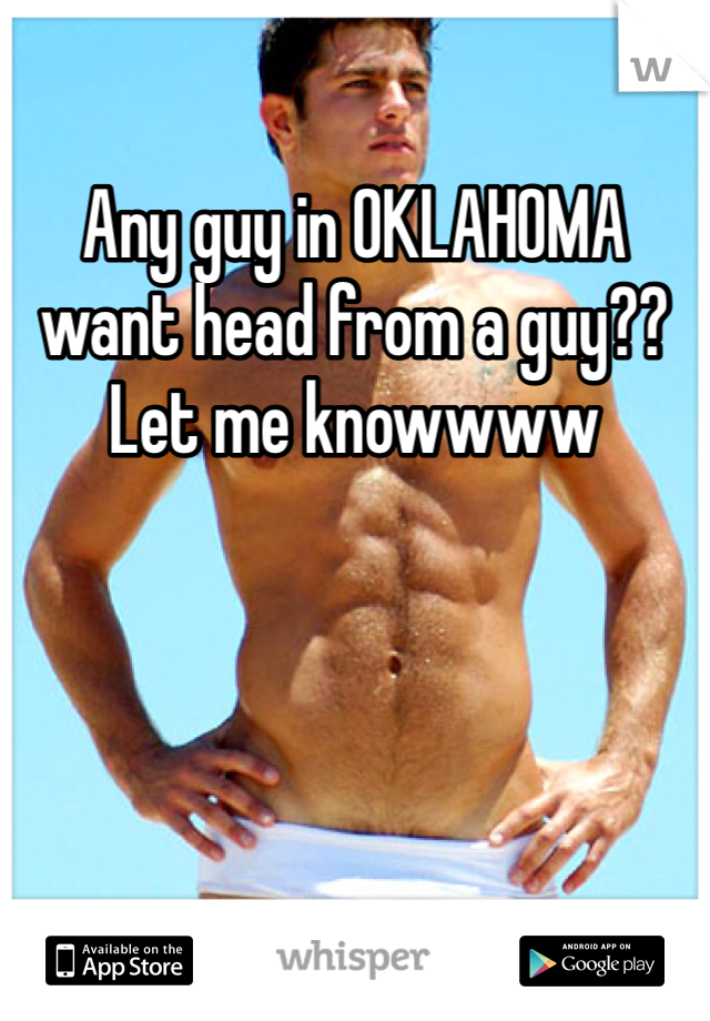 Any guy in OKLAHOMA want head from a guy?? Let me knowwww