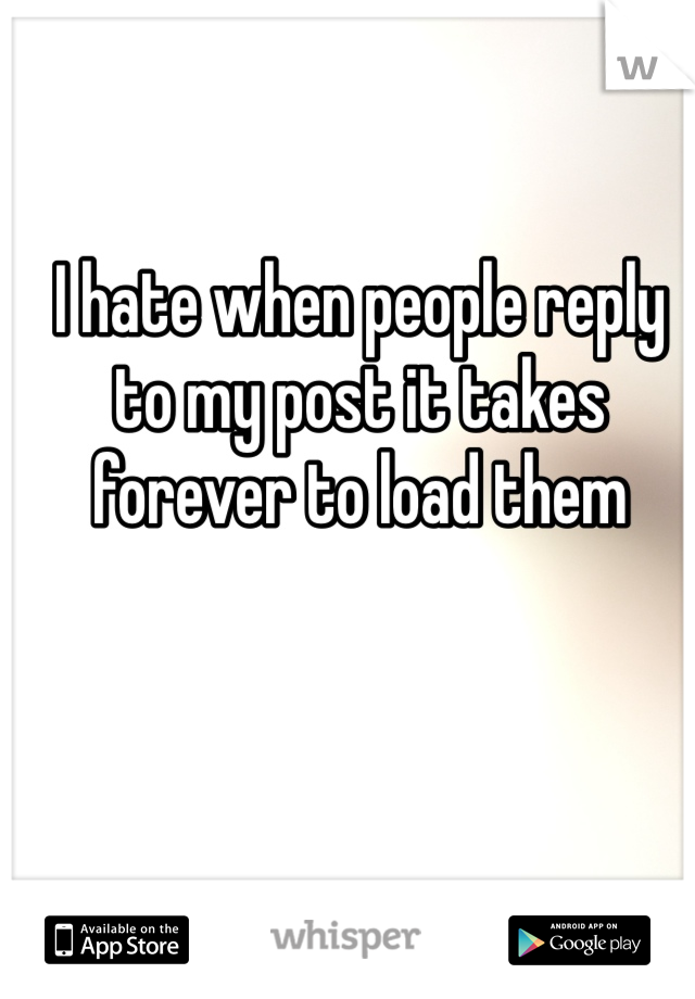 I hate when people reply to my post it takes forever to load them