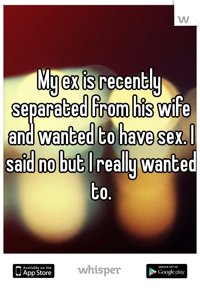 My ex is recently separated from his wife and wanted to have sex. I said no but I really wanted to.