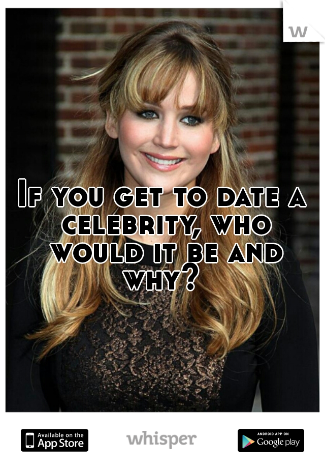 If you get to date a celebrity, who would it be and why?