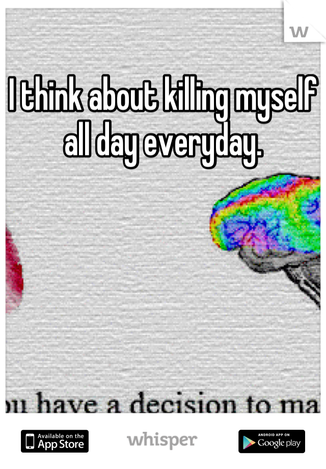 I think about killing myself all day everyday.