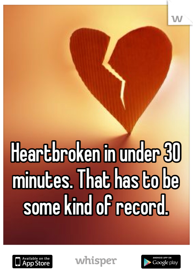 Heartbroken in under 30 minutes. That has to be some kind of record.