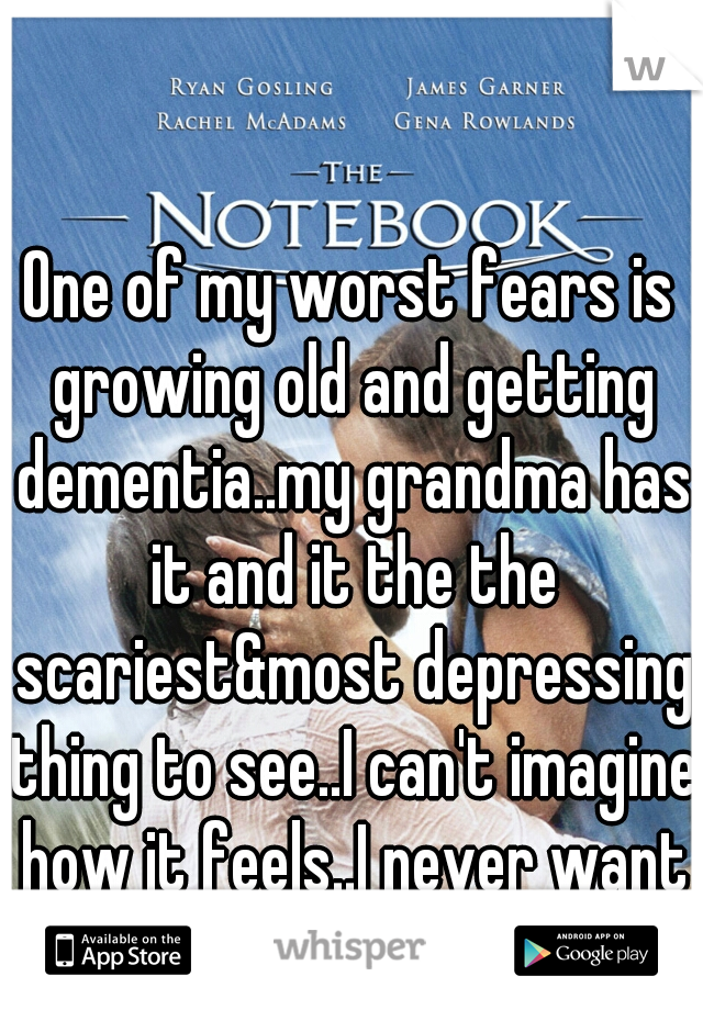 One of my worst fears is growing old and getting dementia..my grandma has it and it the the scariest&most depressing thing to see..I can't imagine how it feels..I never want to know how it feels</3