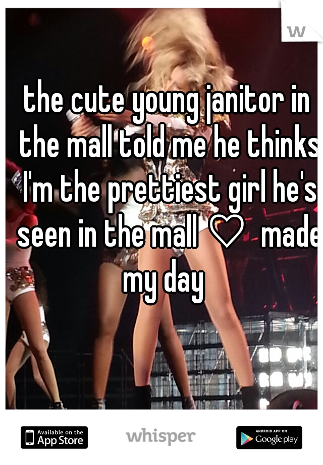 the cute young janitor in the mall told me he thinks I'm the prettiest girl he's seen in the mall ♡  made my day