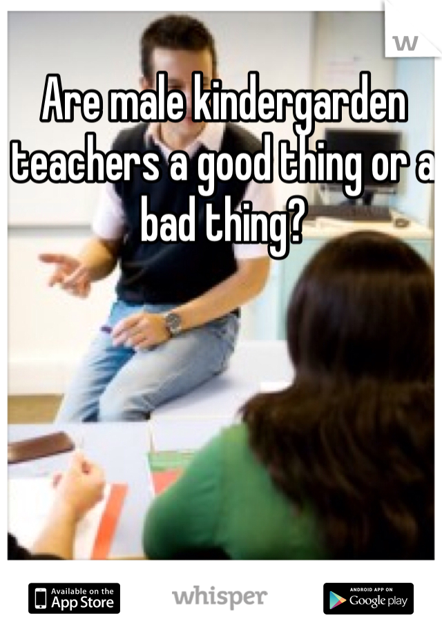 Are male kindergarden teachers a good thing or a bad thing?