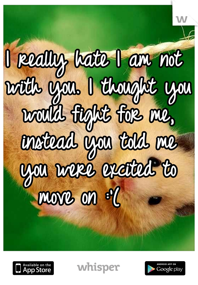 I really hate I am not with you. I thought you would fight for me, instead you told me you were excited to move on :'(