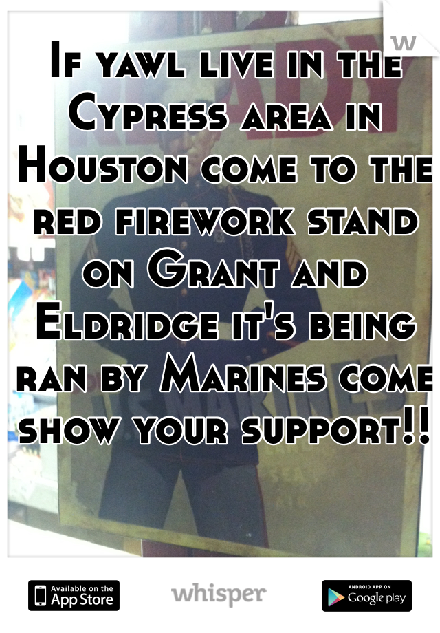 If yawl live in the Cypress area in Houston come to the red firework stand on Grant and Eldridge it's being ran by Marines come show your support!!