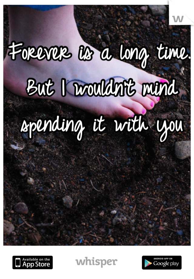 Forever is a long time.. But I wouldn't mind spending it with you