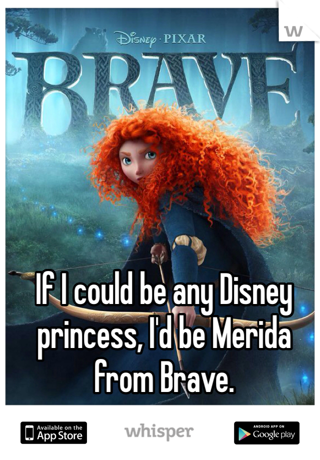 If I could be any Disney princess, I'd be Merida from Brave.