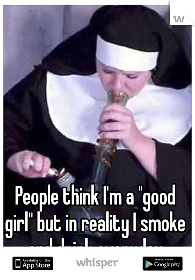 """People think I'm a """"good girl"""" but in reality I smoke and drink everyday"""