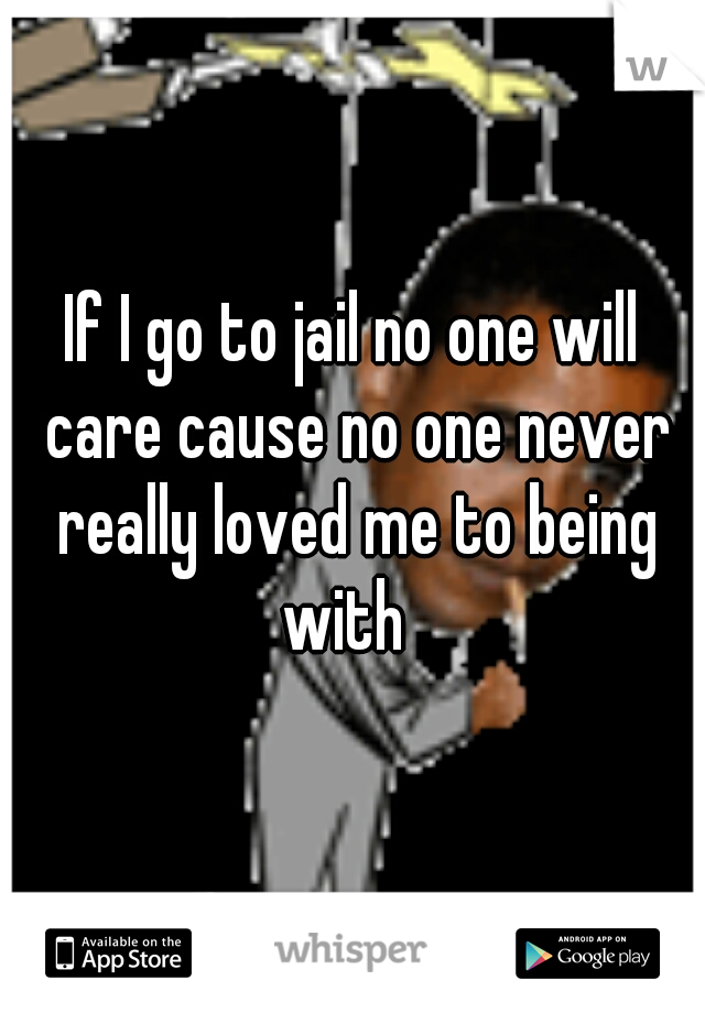 If I go to jail no one will care cause no one never really loved me to being with