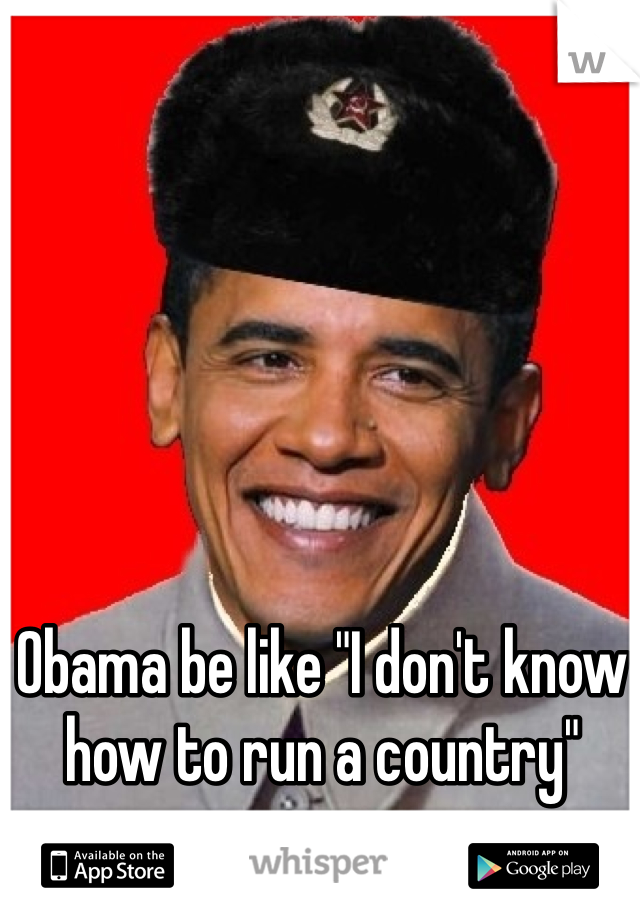 """Obama be like """"I don't know how to run a country"""""""