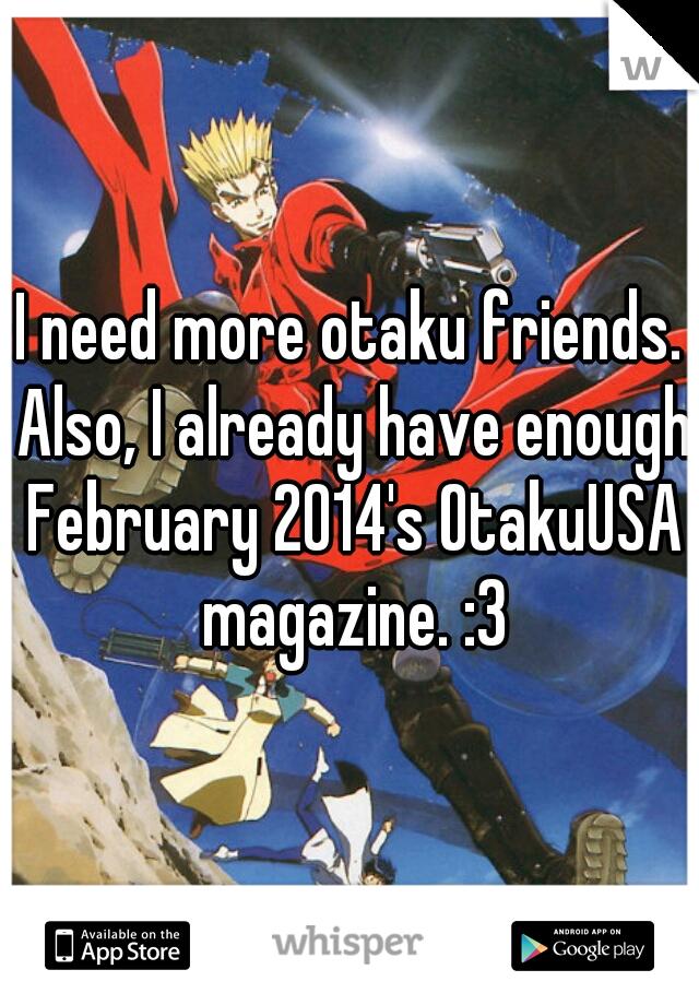 I need more otaku friends. Also, I already have enough February 2014's OtakuUSA magazine. :3