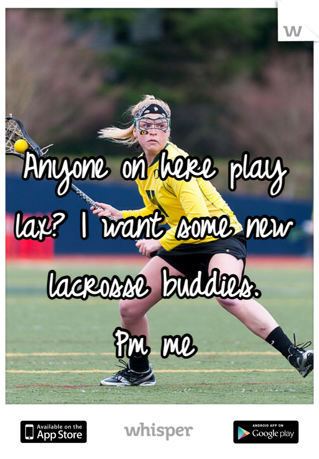 Anyone on here play lax? I want some new lacrosse buddies.  Pm me