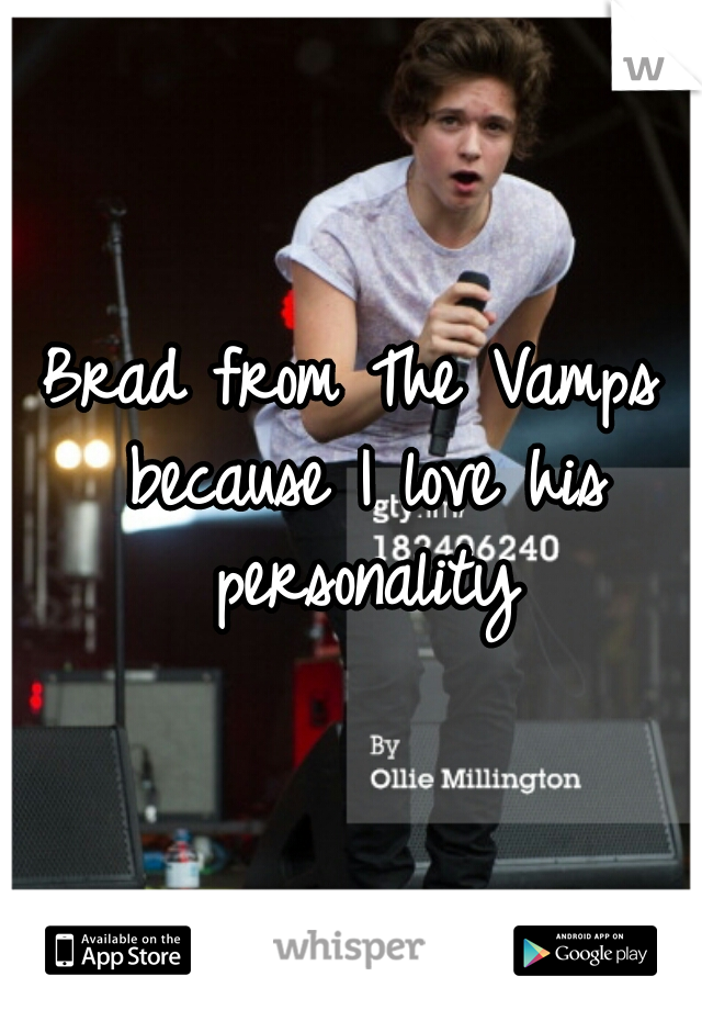 Brad from The Vamps because I love his personality
