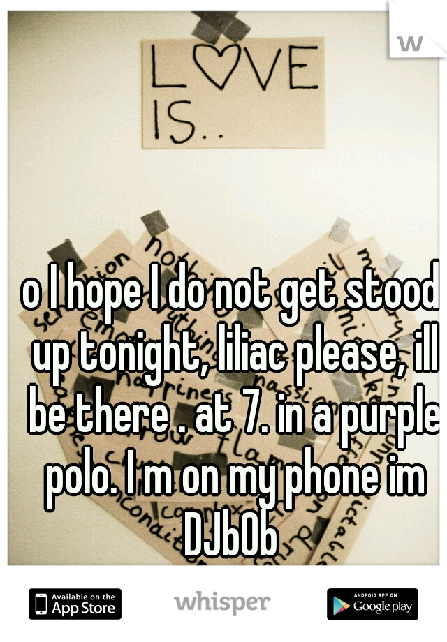 o I hope I do not get stood up tonight, liliac please, ill be there . at 7. in a purple polo. I m on my phone im DJb0b
