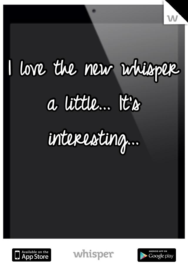I love the new whisper a little... It's interesting...