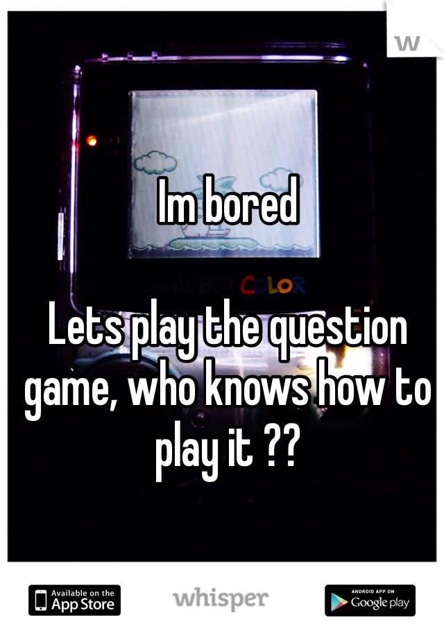 Im bored   Lets play the question game, who knows how to play it ??