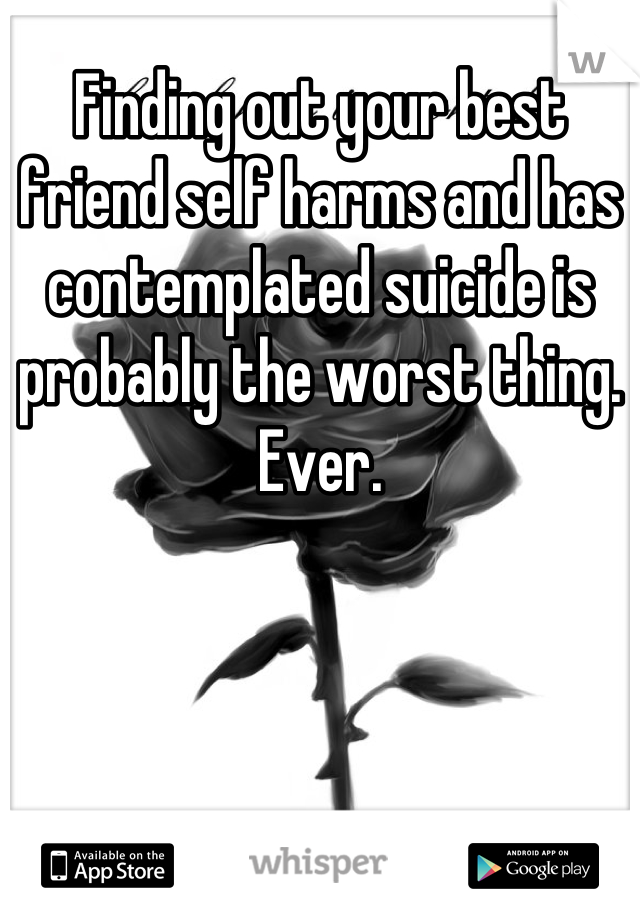 Finding out your best friend self harms and has contemplated suicide is probably the worst thing. Ever.