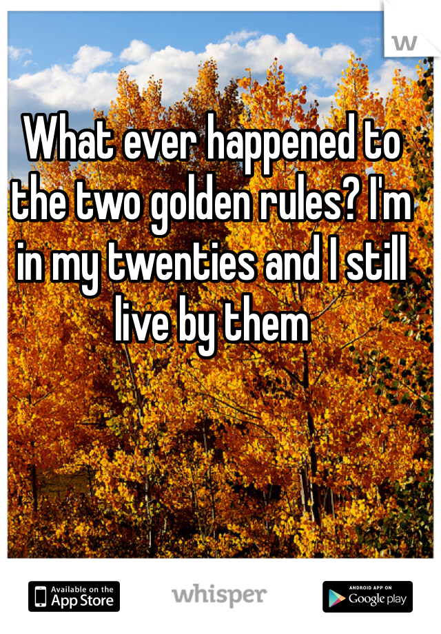 What ever happened to the two golden rules? I'm in my twenties and I still live by them
