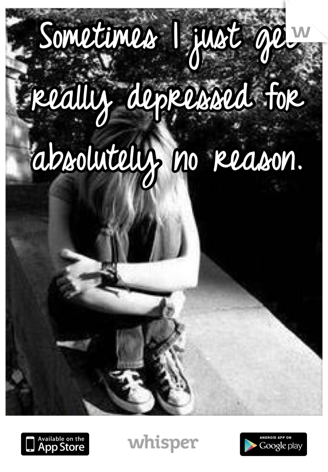 Sometimes I just get really depressed for absolutely no reason.