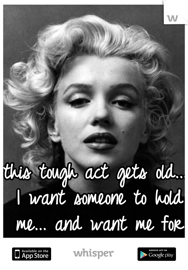 this tough act gets old... I want someone to hold me... and want me for more than one night.