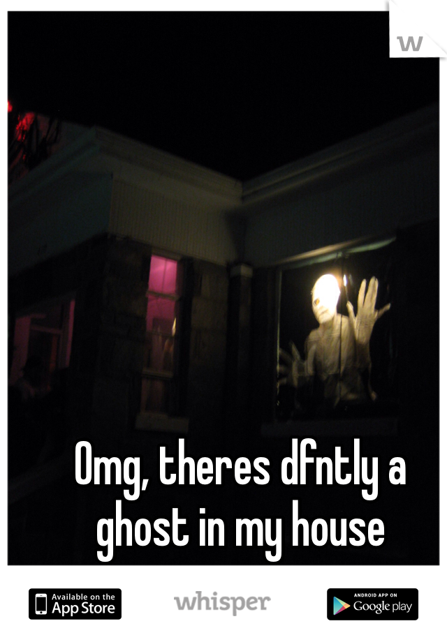 Omg, theres dfntly a ghost in my house