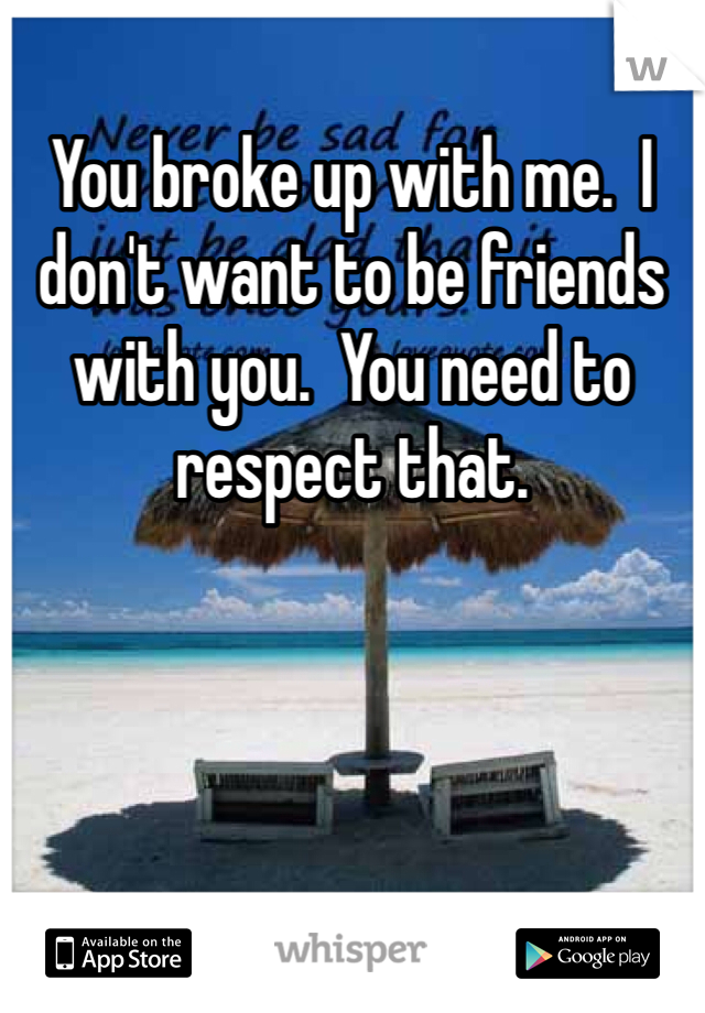 You broke up with me.  I don't want to be friends with you.  You need to respect that.