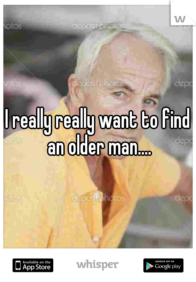 I really really want to find an older man....