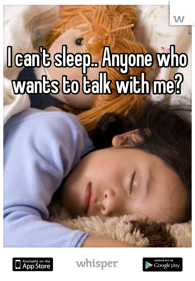 I can't sleep.. Anyone who wants to talk with me?